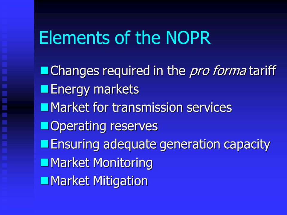 Elements of the NOPR Changes required in the pro forma tariff Changes required in the pro forma tariff Energy markets Energy markets Market for transmission services Market for transmission services Operating reserves Operating reserves Ensuring adequate generation capacity Ensuring adequate generation capacity Market Monitoring Market Monitoring Market Mitigation Market Mitigation