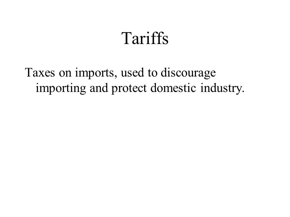Tariffs Taxes on imports, used to discourage importing and protect domestic industry.