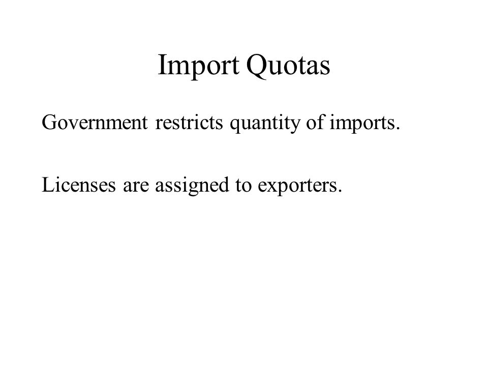 Import Quotas Government restricts quantity of imports. Licenses are assigned to exporters.