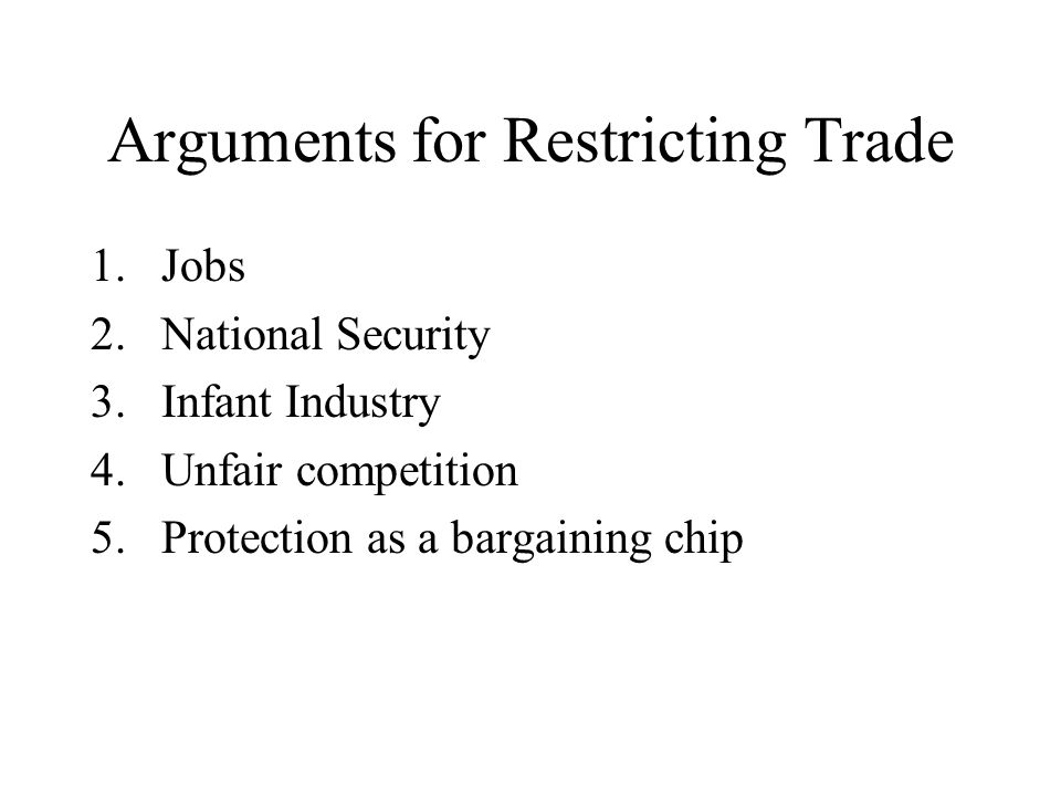 Arguments for Restricting Trade 1.Jobs 2.National Security 3.Infant Industry 4.Unfair competition 5.Protection as a bargaining chip