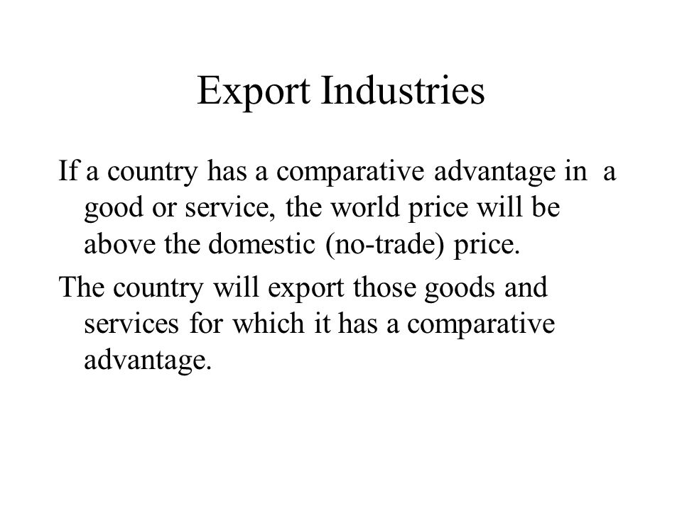 Export Industries If a country has a comparative advantage in a good or service, the world price will be above the domestic (no-trade) price.
