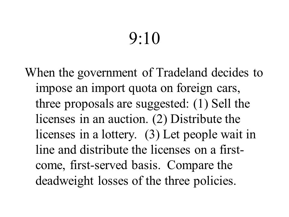 9:10 When the government of Tradeland decides to impose an import quota on foreign cars, three proposals are suggested: (1) Sell the licenses in an auction.
