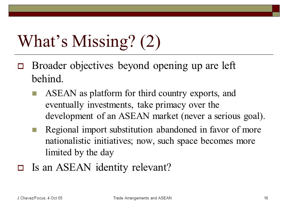 J.Chavez/Focus, 4 Oct 05Trade Arrangements and ASEAN16 What's Missing.