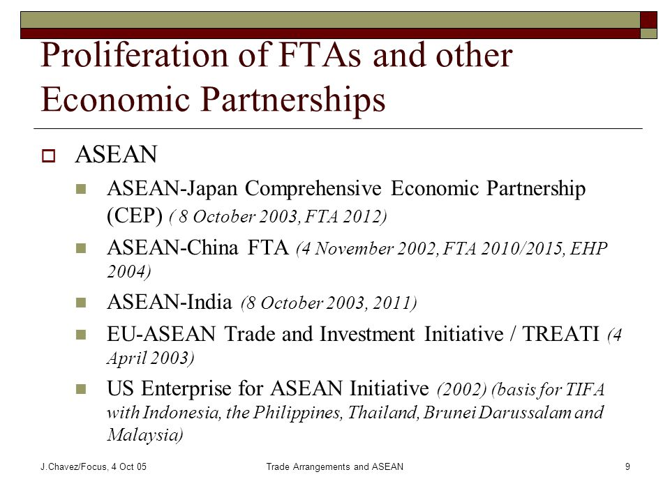 J.Chavez/Focus, 4 Oct 05Trade Arrangements and ASEAN9 Proliferation of FTAs and other Economic Partnerships  ASEAN ASEAN-Japan Comprehensive Economic Partnership (CEP) ( 8 October 2003, FTA 2012) ASEAN-China FTA (4 November 2002, FTA 2010/2015, EHP 2004) ASEAN-India (8 October 2003, 2011) EU-ASEAN Trade and Investment Initiative / TREATI (4 April 2003) US Enterprise for ASEAN Initiative (2002) (basis for TIFA with Indonesia, the Philippines, Thailand, Brunei Darussalam and Malaysia)