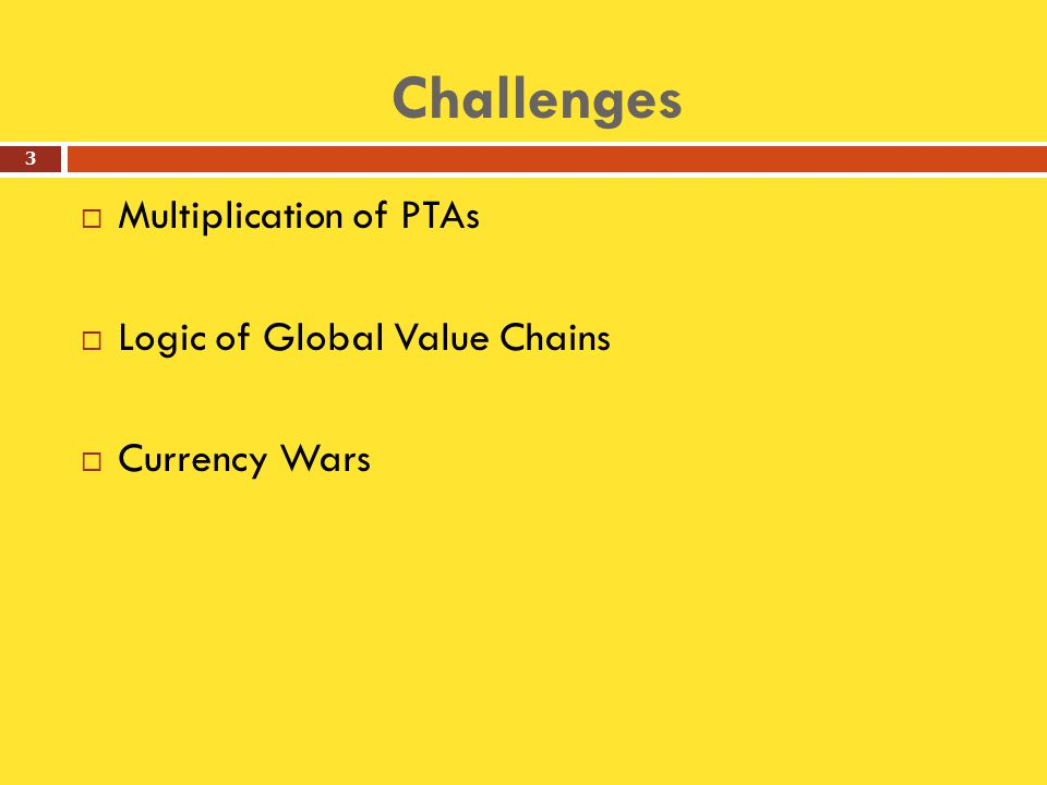 Challenges  Multiplication of PTAs  Logic of Global Value Chains  Currency Wars 3