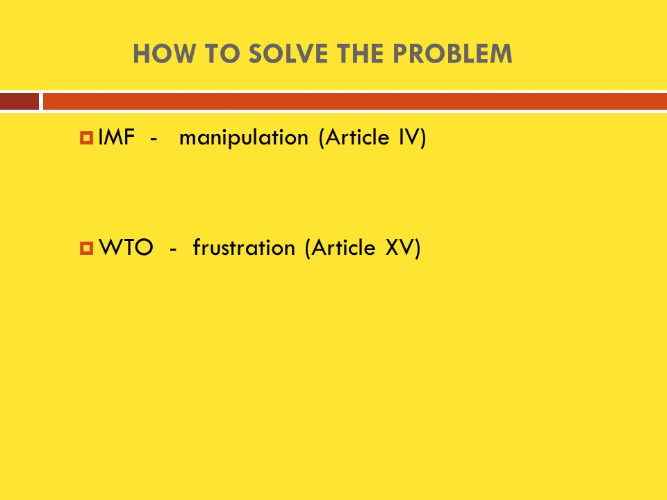  IMF - manipulation (Article IV)  WTO - frustration (Article XV) HOW TO SOLVE THE PROBLEM