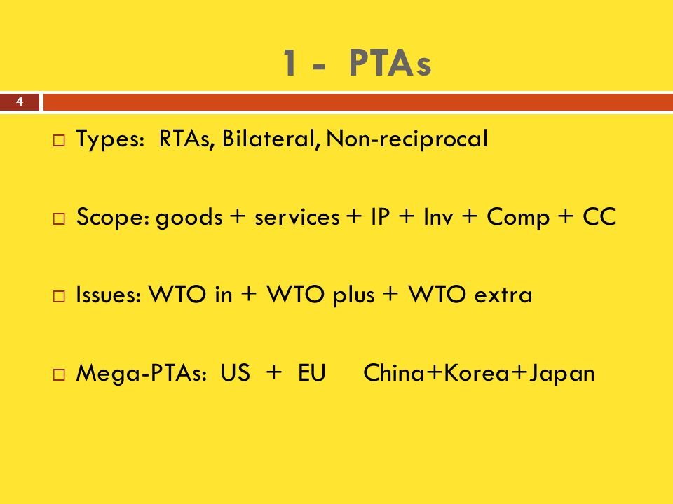 1 - PTAs  Types: RTAs, Bilateral, Non-reciprocal  Scope: goods + services + IP + Inv + Comp + CC  Issues: WTO in + WTO plus + WTO extra  Mega-PTAs: US + EU China+Korea+Japan 4