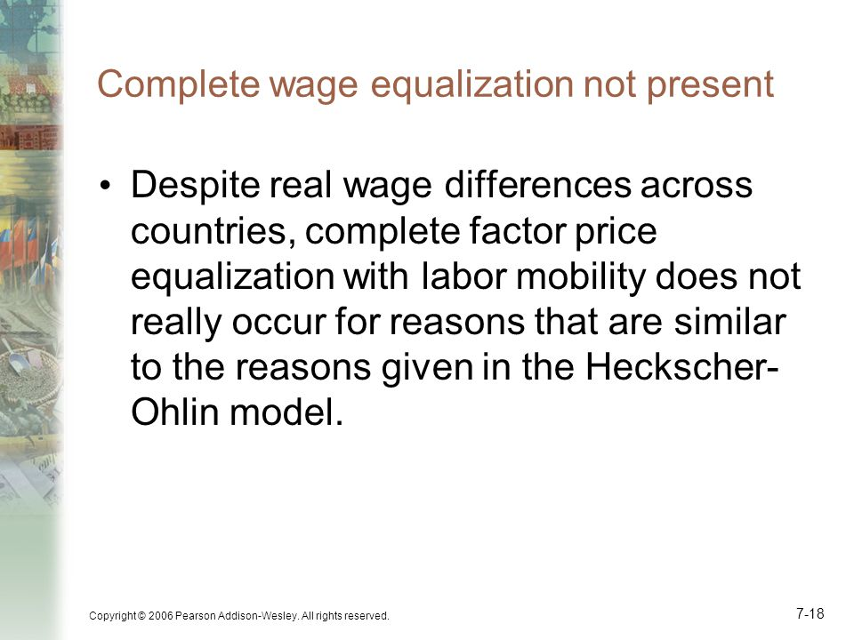 Copyright © 2006 Pearson Addison-Wesley. All rights reserved. 7-18 Complete wage equalization not present Despite real wage differences across countri