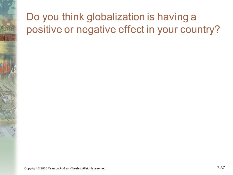 Copyright © 2006 Pearson Addison-Wesley. All rights reserved. 7-37 Do you think globalization is having a positive or negative effect in your country?