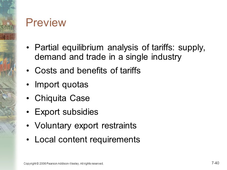 Copyright © 2006 Pearson Addison-Wesley. All rights reserved. 7-40 Preview Partial equilibrium analysis of tariffs: supply, demand and trade in a sing
