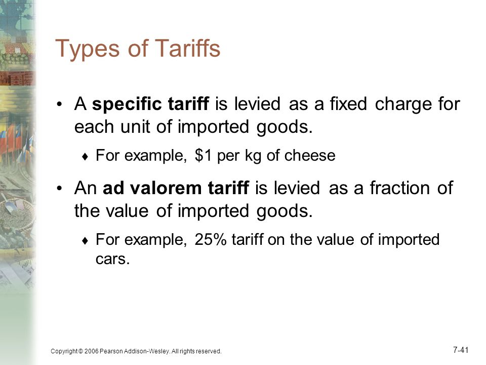 Copyright © 2006 Pearson Addison-Wesley. All rights reserved. 7-41 Types of Tariffs A specific tariff is levied as a fixed charge for each unit of imp