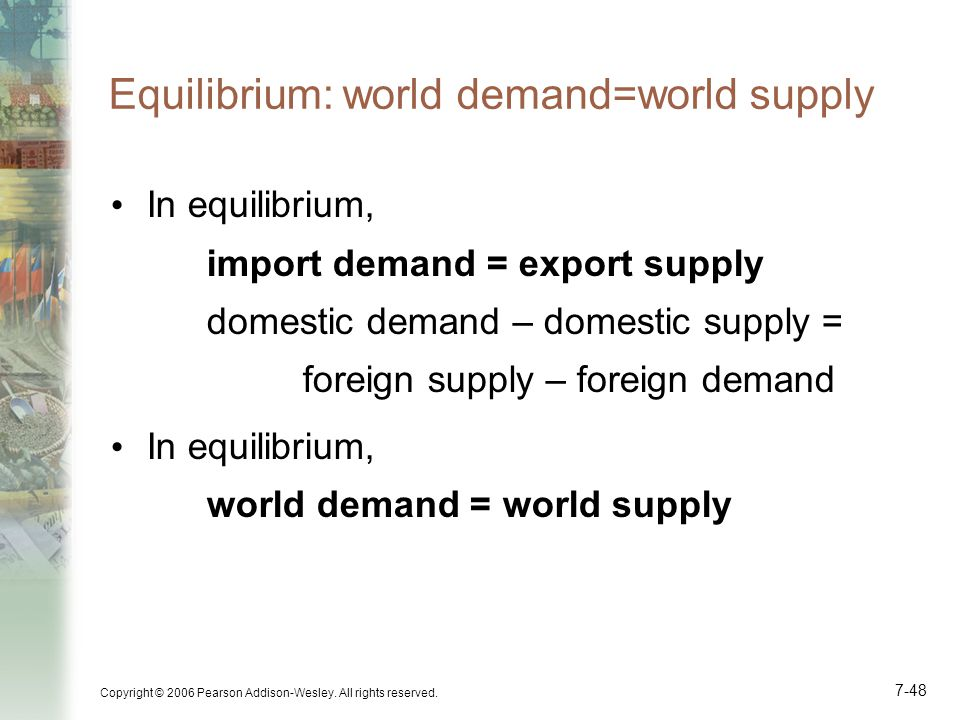 Copyright © 2006 Pearson Addison-Wesley. All rights reserved. 7-48 Equilibrium: world demand=world supply In equilibrium, import demand = export suppl