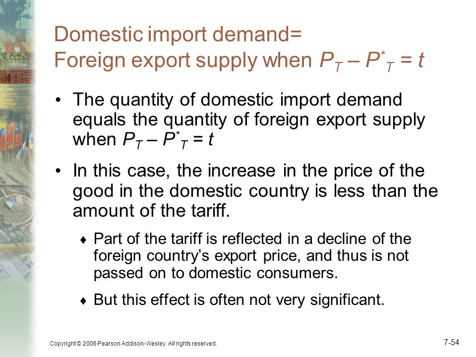 Copyright © 2006 Pearson Addison-Wesley. All rights reserved. 7-54 Domestic import demand= Foreign export supply when P T – P * T = t The quantity of