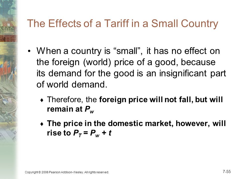 """Copyright © 2006 Pearson Addison-Wesley. All rights reserved. 7-55 The Effects of a Tariff in a Small Country When a country is """"small"""", it has no eff"""