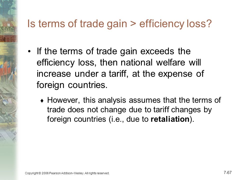 Copyright © 2006 Pearson Addison-Wesley. All rights reserved. 7-67 Is terms of trade gain > efficiency loss? If the terms of trade gain exceeds the ef