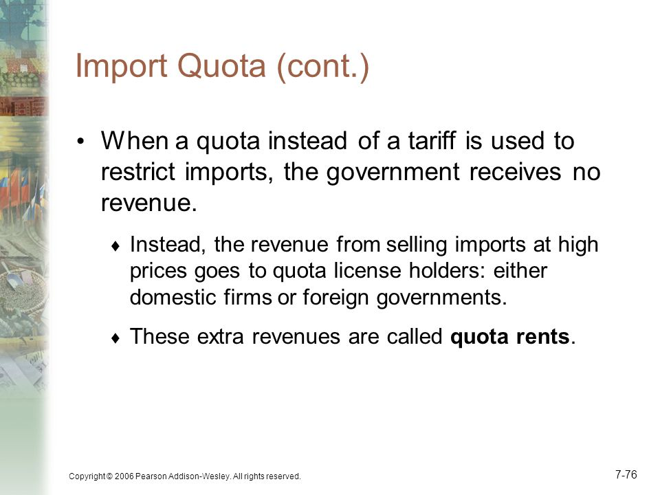 Copyright © 2006 Pearson Addison-Wesley. All rights reserved. 7-76 Import Quota (cont.) When a quota instead of a tariff is used to restrict imports,