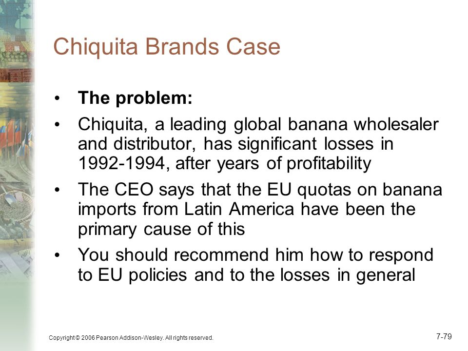 Copyright © 2006 Pearson Addison-Wesley. All rights reserved. 7-79 Chiquita Brands Case The problem: Chiquita, a leading global banana wholesaler and