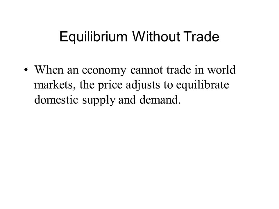 Equilibrium Without Trade When an economy cannot trade in world markets, the price adjusts to equilibrate domestic supply and demand.