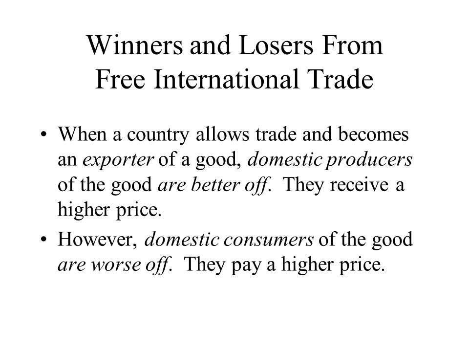 Winners and Losers From Free International Trade When a country allows trade and becomes an exporter of a good, domestic producers of the good are better off.