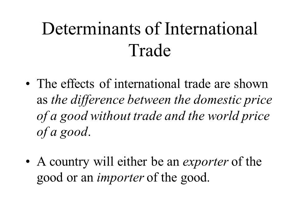 Determinants of International Trade The effects of international trade are shown as the difference between the domestic price of a good without trade and the world price of a good.