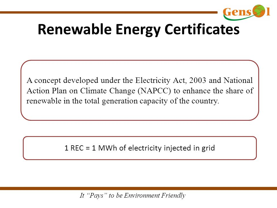 It Pays to be Environment Friendly Renewable Energy Certificates A concept developed under the Electricity Act, 2003 and National Action Plan on Climate Change (NAPCC) to enhance the share of renewable in the total generation capacity of the country.