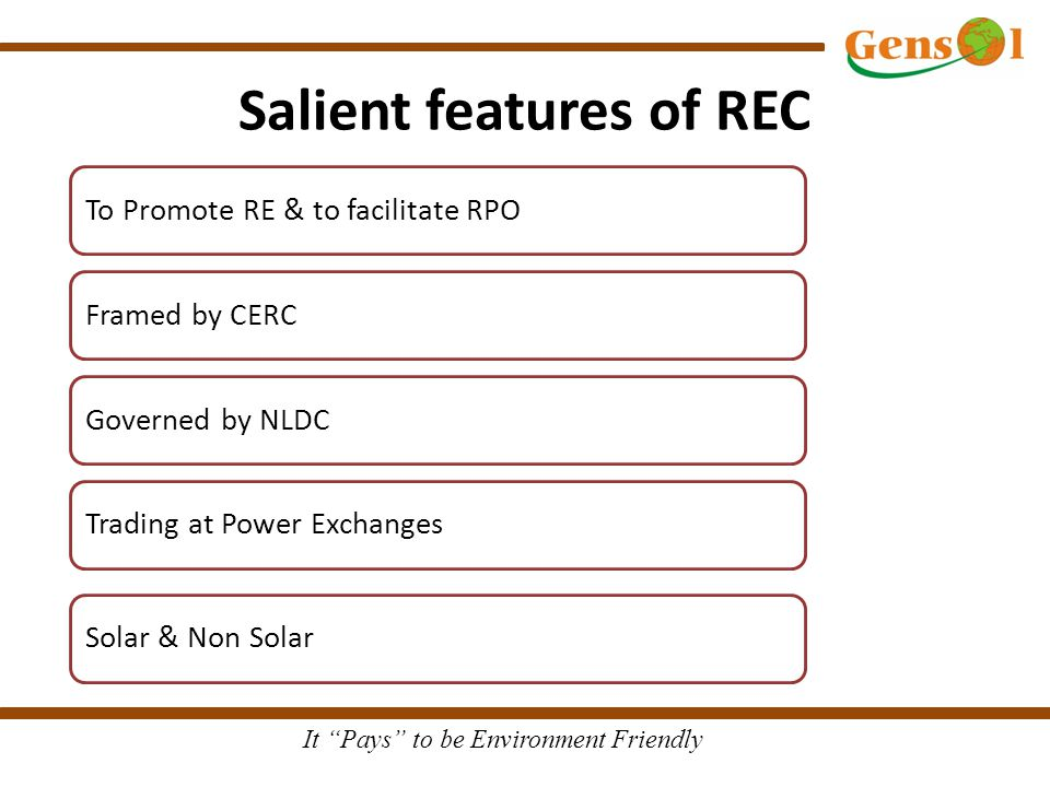 It Pays to be Environment Friendly Salient features of REC To Promote RE & to facilitate RPO Framed by CERC Governed by NLDC Trading at Power Exchanges Solar & Non Solar