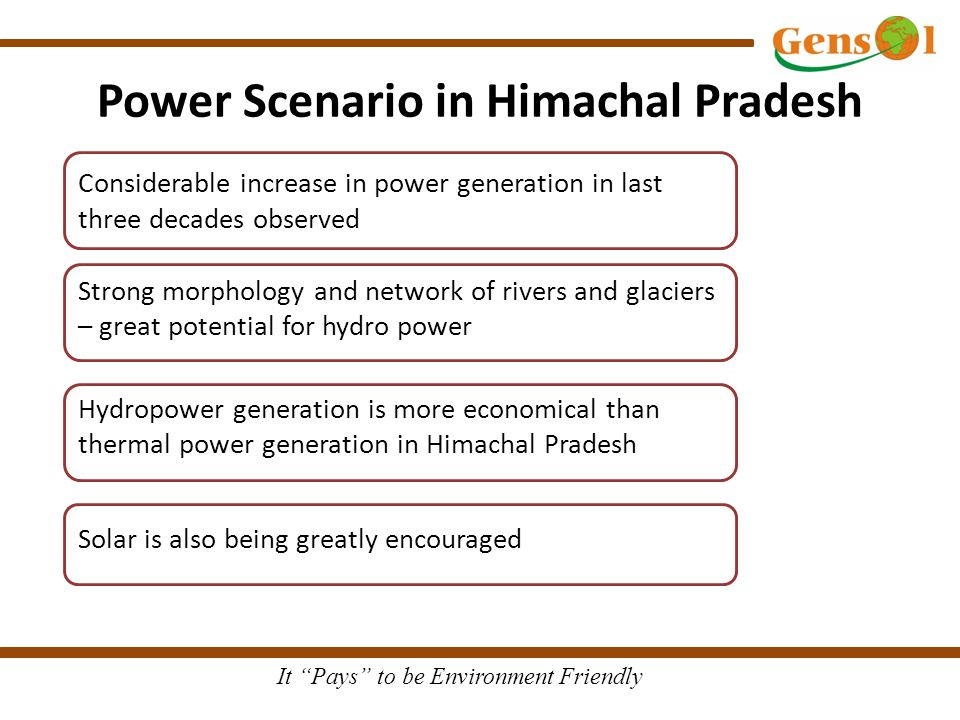 It Pays to be Environment Friendly Power Scenario in Himachal Pradesh Considerable increase in power generation in last three decades observed Strong morphology and network of rivers and glaciers – great potential for hydro power Hydropower generation is more economical than thermal power generation in Himachal Pradesh Solar is also being greatly encouraged