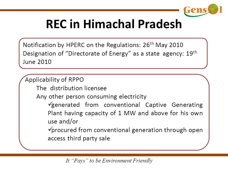 It Pays to be Environment Friendly REC in Himachal Pradesh Applicability of RPPO The distribution licensee Any other person consuming electricity generated from conventional Captive Generating Plant having capacity of 1 MW and above for his own use and/or procured from conventional generation through open access third party sale Notification by HPERC on the Regulations: 26 th May 2010 Designation of Directorate of Energy as a state agency: 19 th June 2010