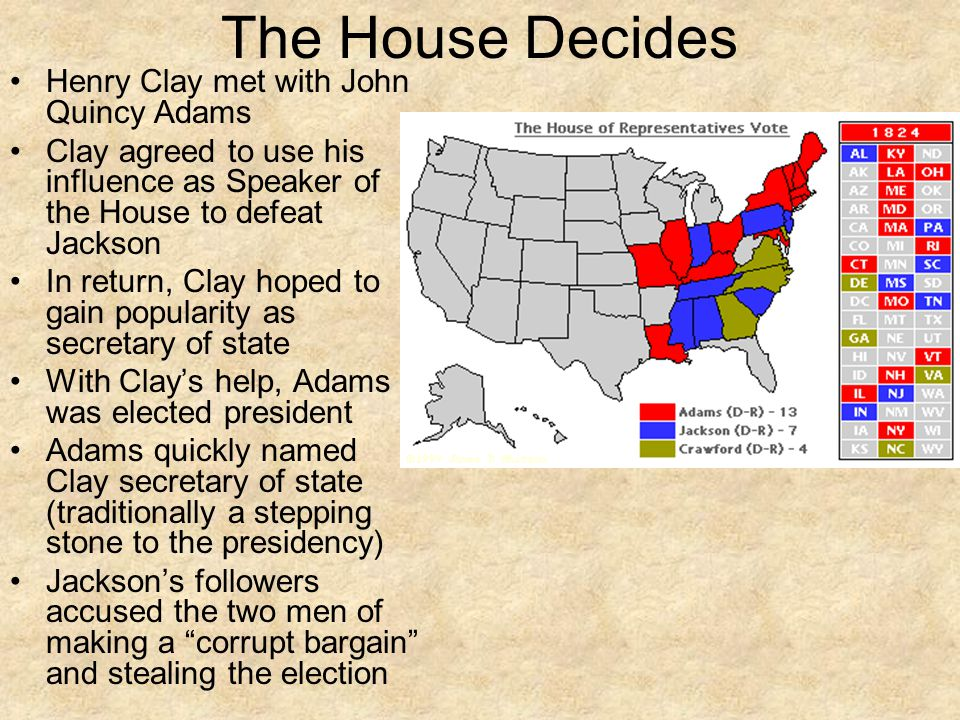 The House Decides Henry Clay met with John Quincy Adams Clay agreed to use his influence as Speaker of the House to defeat Jackson In return, Clay hoped to gain popularity as secretary of state With Clay's help, Adams was elected president Adams quickly named Clay secretary of state (traditionally a stepping stone to the presidency) Jackson's followers accused the two men of making a corrupt bargain and stealing the election