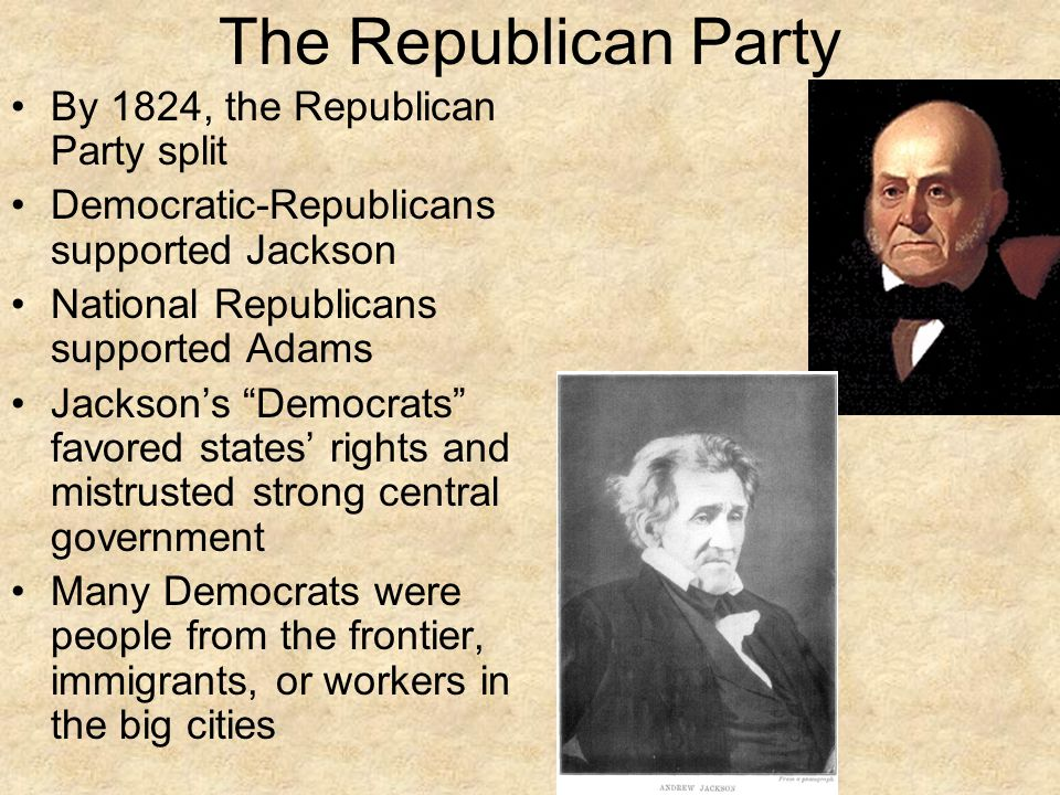 The Republican Party By 1824, the Republican Party split Democratic-Republicans supported Jackson National Republicans supported Adams Jackson's Democrats favored states' rights and mistrusted strong central government Many Democrats were people from the frontier, immigrants, or workers in the big cities