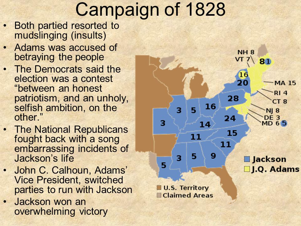Campaign of 1828 Both partied resorted to mudslinging (insults) Adams was accused of betraying the people The Democrats said the election was a contest between an honest patriotism, and an unholy, selfish ambition, on the other. The National Republicans fought back with a song embarrassing incidents of Jackson's life John C.