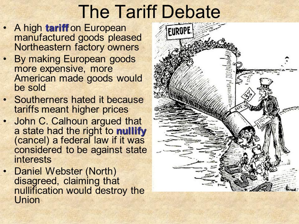 The Tariff Debate tariffA high tariff on European manufactured goods pleased Northeastern factory owners By making European goods more expensive, more American made goods would be sold Southerners hated it because tariffs meant higher prices nullifyJohn C.