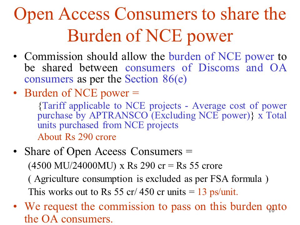 10 Open Access Consumers to share the Burden of NCE power Commission should allow the burden of NCE power to be shared between consumers of Discoms and OA consumers as per the Section 86(e) Burden of NCE power = {Tariff applicable to NCE projects - Average cost of power purchase by APTRANSCO (Excluding NCE power)} x Total units purchased from NCE projects About Rs 290 crore Share of Open Aceess Consumers = (4500 MU/24000MU) x Rs 290 cr = Rs 55 crore ( Agriculture consumption is excluded as per FSA formula ) This works out to Rs 55 cr/ 450 cr units = 13 ps/unit.