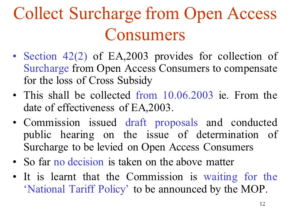 12 Collect Surcharge from Open Access Consumers Section 42(2) of EA,2003 provides for collection of Surcharge from Open Access Consumers to compensate for the loss of Cross Subsidy This shall be collected from 10.06.2003 ie.