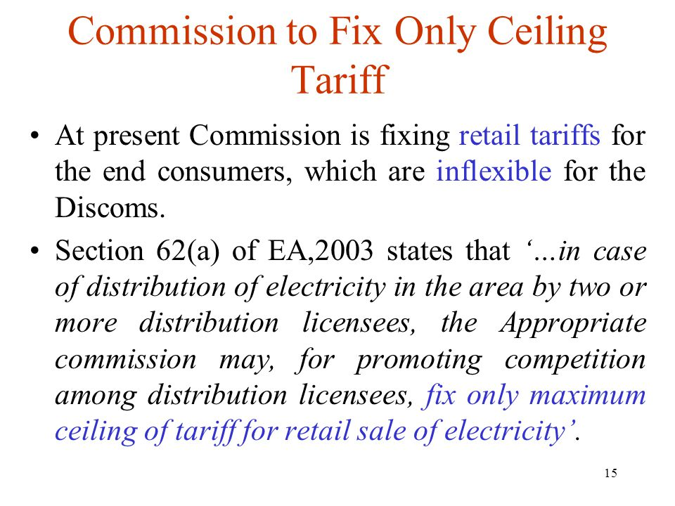 15 Commission to Fix Only Ceiling Tariff At present Commission is fixing retail tariffs for the end consumers, which are inflexible for the Discoms.