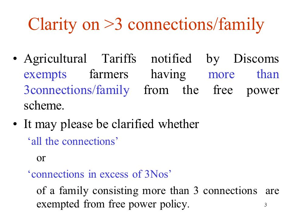 3 Clarity on >3 connections/family Agricultural Tariffs notified by Discoms exempts farmers having more than 3connections/family from the free power scheme.