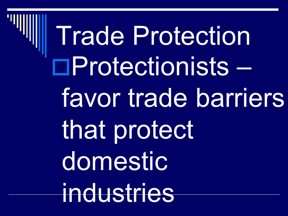 Trade Protection  Protectionists – favor trade barriers that protect domestic industries