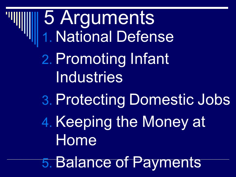 5 Arguments 1. National Defense 2. Promoting Infant Industries 3. Protecting Domestic Jobs 4. Keeping the Money at Home 5. Balance of Payments