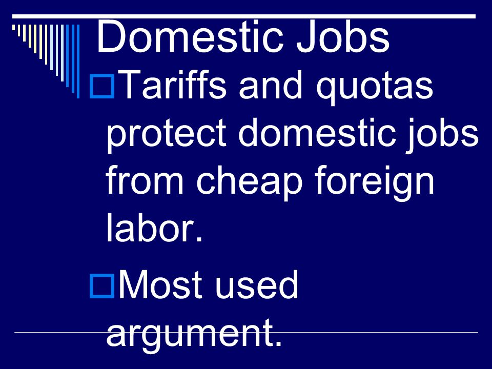 Domestic Jobs  Tariffs and quotas protect domestic jobs from cheap foreign labor.  Most used argument.