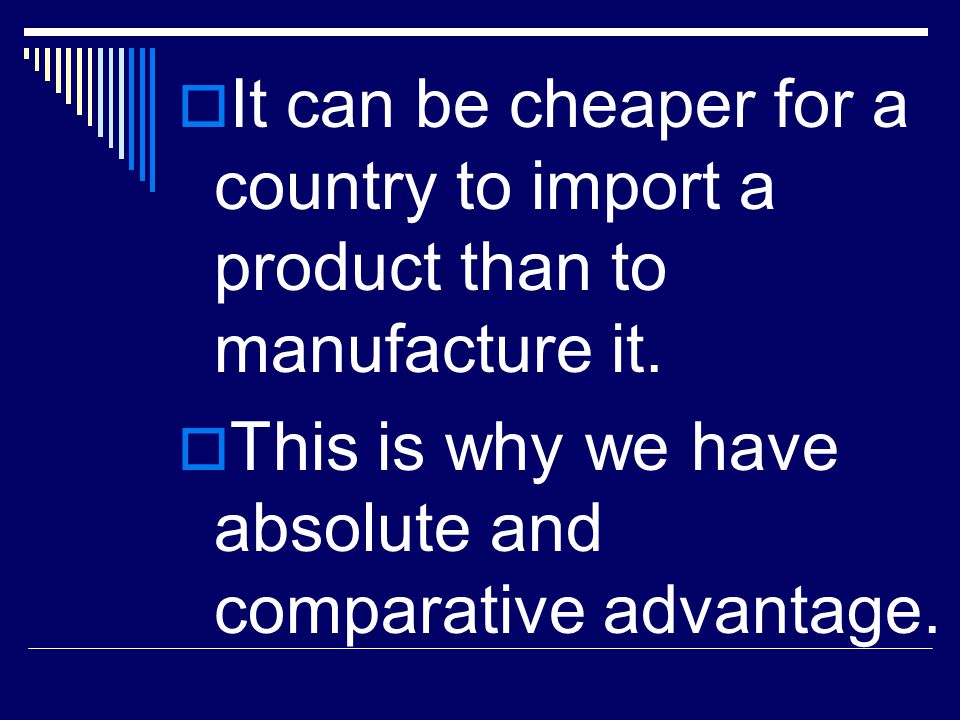  It can be cheaper for a country to import a product than to manufacture it.  This is why we have absolute and comparative advantage.