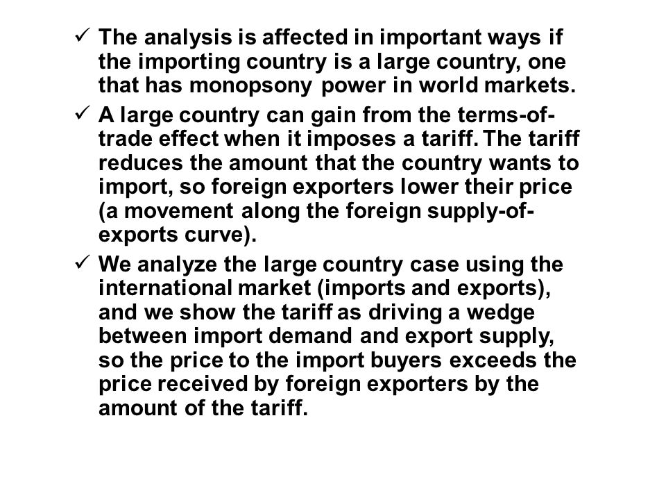 The analysis is affected in important ways if the importing country is a large country, one that has monopsony power in world markets.