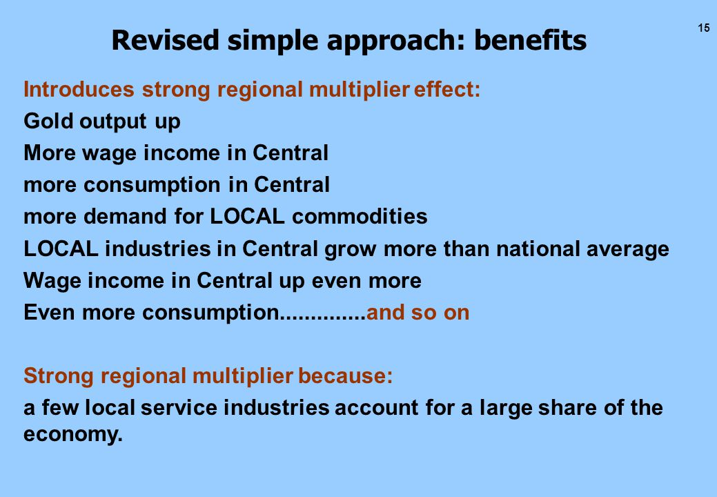 15 Revised simple approach: benefits Introduces strong regional multiplier effect: Gold output up More wage income in Central more consumption in Central more demand for LOCAL commodities LOCAL industries in Central grow more than national average Wage income in Central up even more Even more consumption..............and so on Strong regional multiplier because: a few local service industries account for a large share of the economy.