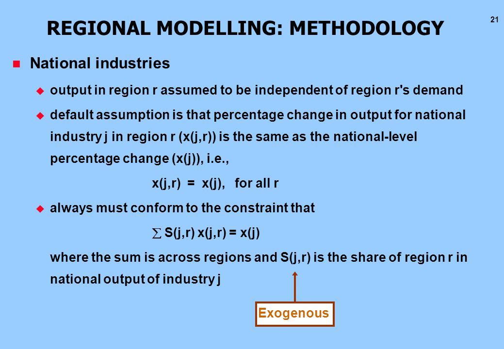 21 REGIONAL MODELLING: METHODOLOGY n National industries u output in region r assumed to be independent of region r s demand u default assumption is that percentage change in output for national industry j in region r (x(j,r)) is the same as the national-level percentage change (x(j)), i.e., x(j,r) = x(j), for all r u always must conform to the constraint that  S(j,r) x(j,r) = x(j) where the sum is across regions and S(j,r) is the share of region r in national output of industry j Exogenous
