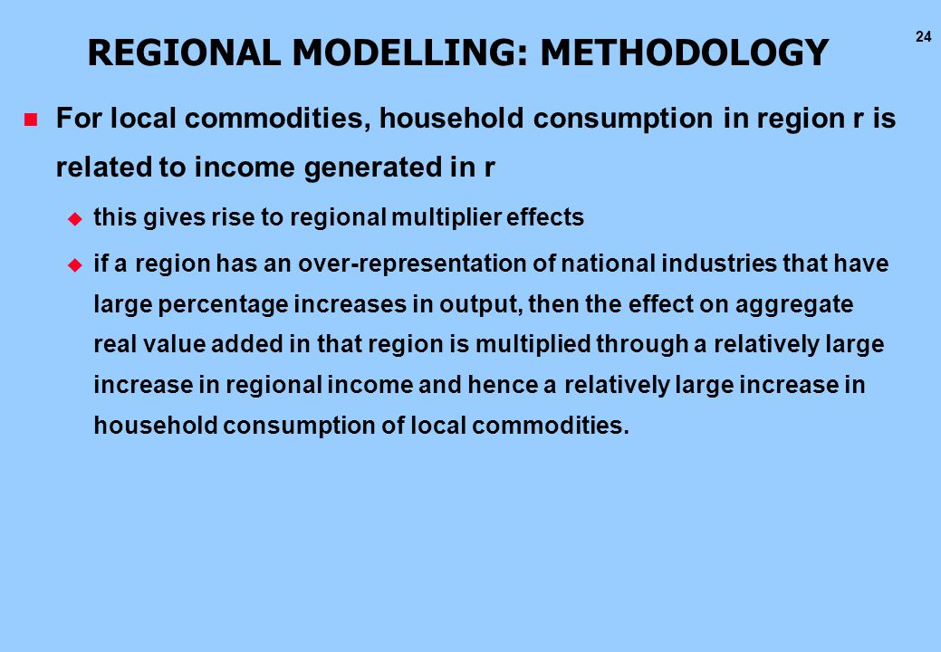 24 REGIONAL MODELLING: METHODOLOGY n For local commodities, household consumption in region r is related to income generated in r u this gives rise to regional multiplier effects u if a region has an over-representation of national industries that have large percentage increases in output, then the effect on aggregate real value added in that region is multiplied through a relatively large increase in regional income and hence a relatively large increase in household consumption of local commodities.