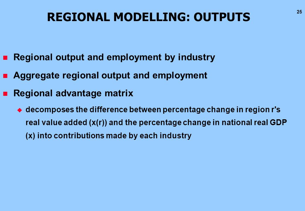 25 REGIONAL MODELLING: OUTPUTS n Regional output and employment by industry n Aggregate regional output and employment n Regional advantage matrix u d