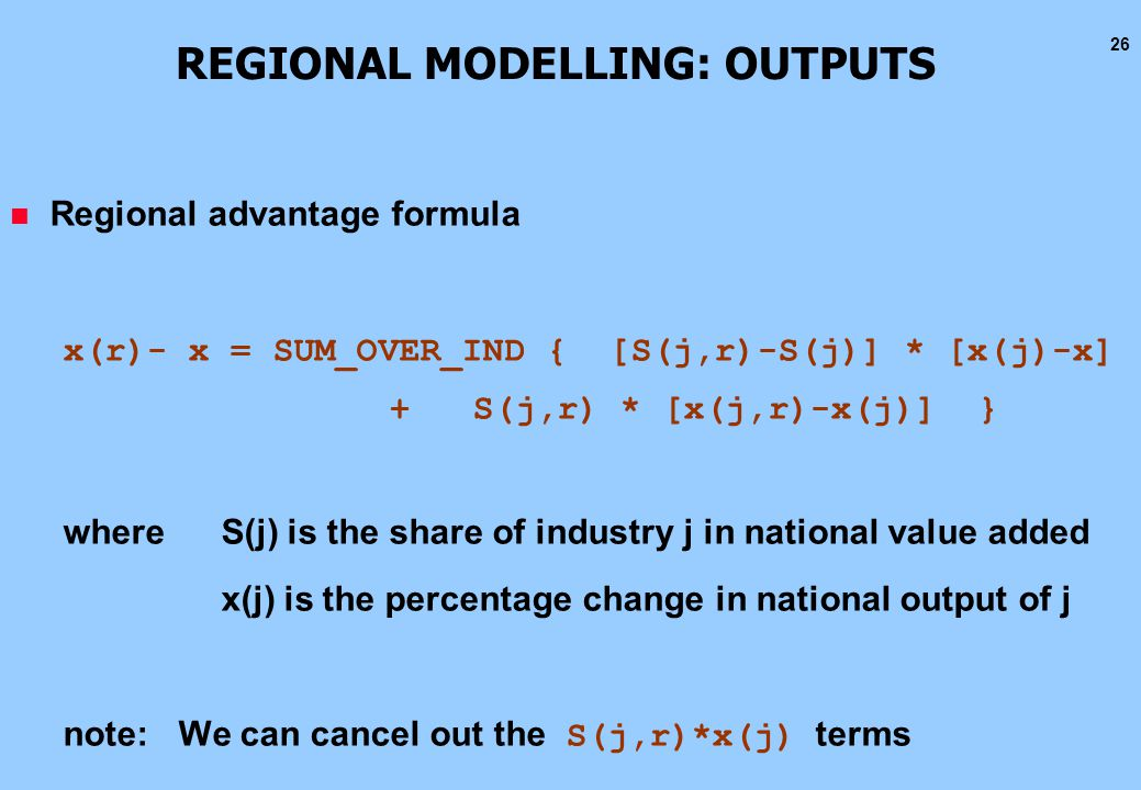 26 REGIONAL MODELLING: OUTPUTS n Regional advantage formula x(r)- x = SUM_OVER_IND { [S(j,r)-S(j)] * [x(j)-x] + S(j,r) * [x(j,r)-x(j)] } where S(j) is the share of industry j in national value added x(j) is the percentage change in national output of j note: We can cancel out the S(j,r)*x(j) terms
