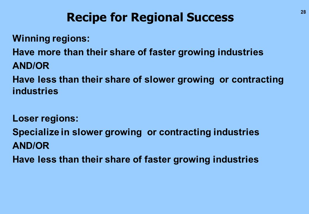 28 Recipe for Regional Success Winning regions: Have more than their share of faster growing industries AND/OR Have less than their share of slower growing or contracting industries Loser regions: Specialize in slower growing or contracting industries AND/OR Have less than their share of faster growing industries
