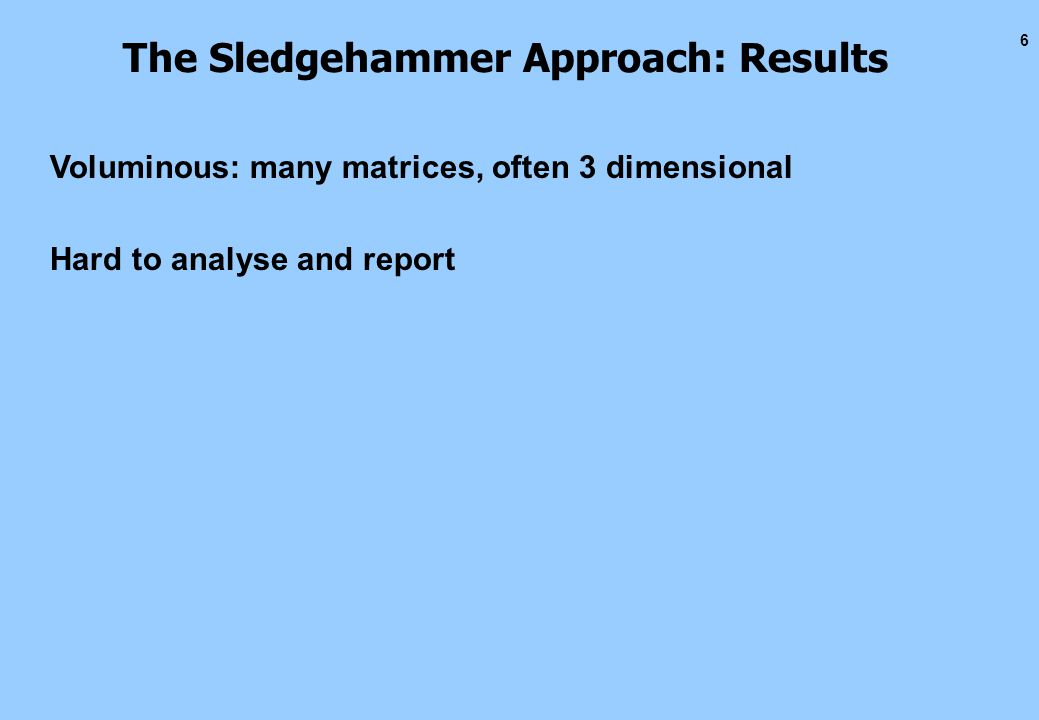 6 The Sledgehammer Approach: Results Voluminous: many matrices, often 3 dimensional Hard to analyse and report
