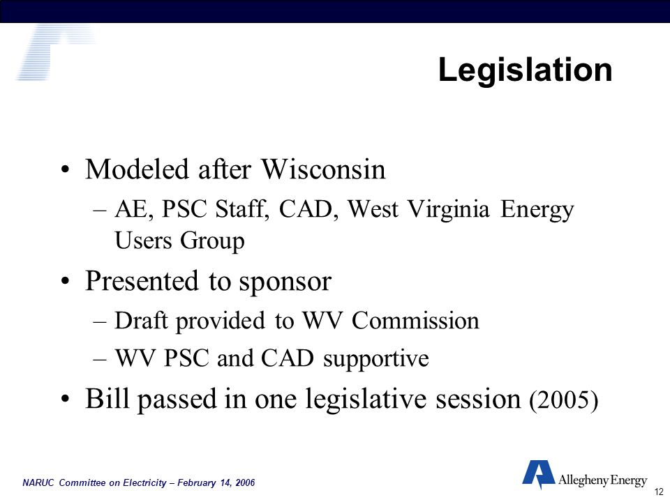 NARUC Committee on Electricity – February 14, 2006 12 Legislation Modeled after Wisconsin –AE, PSC Staff, CAD, West Virginia Energy Users Group Presented to sponsor –Draft provided to WV Commission –WV PSC and CAD supportive Bill passed in one legislative session (2005)