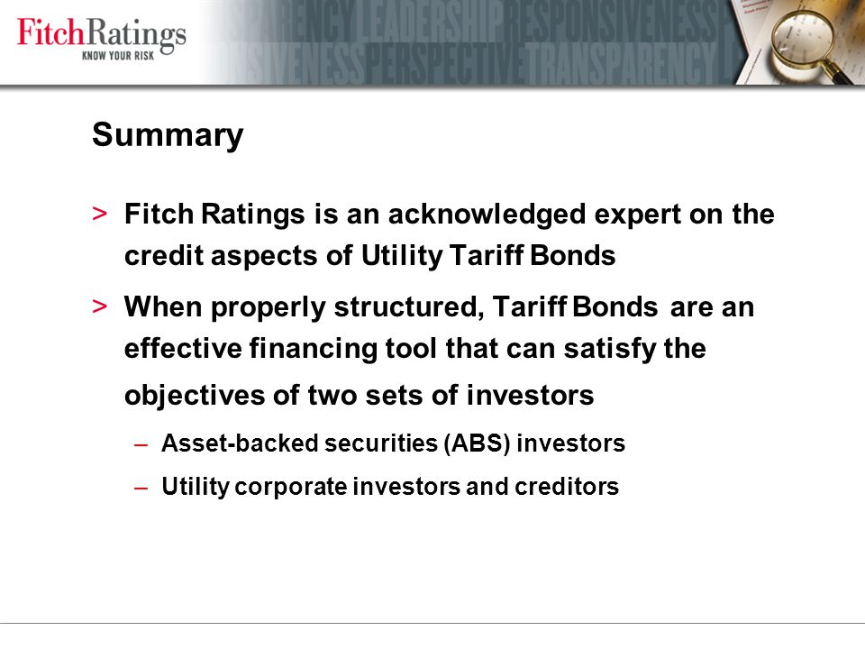 Summary >Fitch Ratings is an acknowledged expert on the credit aspects of Utility Tariff Bonds >When properly structured, Tariff Bonds are an effective financing tool that can satisfy the objectives of two sets of investors –Asset-backed securities (ABS) investors –Utility corporate investors and creditors